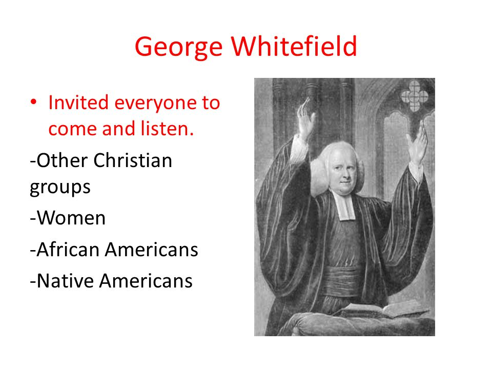 George Whitefield Invited everyone to come and listen. -Other Christian groups -Women -African Americans -Native Americans