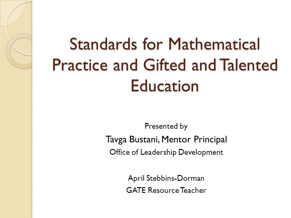 Standards for Mathematical Practice and Gifted and Talented Education Presented by Tavga Bustani, Mentor Principal Office of Leadership Development April Stebbins-Dorman GATE Resource Teacher