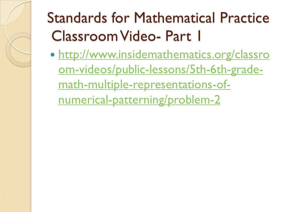 Standards for Mathematical Practice Classroom Video- Part 1 http://www.insidemathematics.org/classro om-videos/public-lessons/5th-6th-grade- math-multiple-representations-of- numerical-patterning/problem-2 http://www.insidemathematics.org/classro om-videos/public-lessons/5th-6th-grade- math-multiple-representations-of- numerical-patterning/problem-2