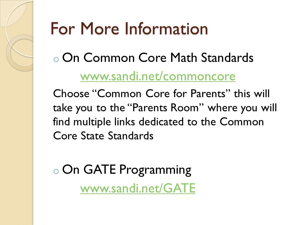 For More Information o On Common Core Math Standards www.sandi.net/commoncore Choose Common Core for Parents this will take you to the Parents Room where you will find multiple links dedicated to the Common Core State Standards o On GATE Programming www.sandi.net/GATE