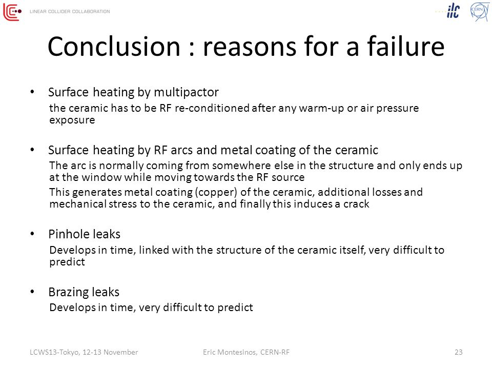 Conclusion : reasons for a failure Surface heating by multipactor the ceramic has to be RF re-conditioned after any warm-up or air pressure exposure Surface heating by RF arcs and metal coating of the ceramic The arc is normally coming from somewhere else in the structure and only ends up at the window while moving towards the RF source This generates metal coating (copper) of the ceramic, additional losses and mechanical stress to the ceramic, and finally this induces a crack Pinhole leaks Develops in time, linked with the structure of the ceramic itself, very difficult to predict Brazing leaks Develops in time, very difficult to predict LCWS13-Tokyo, 12-13 NovemberEric Montesinos, CERN-RF23