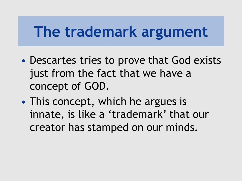 The trademark argument Descartes tries to prove that God exists just from the fact that we have a concept of GOD. This concept, which he argues is inn