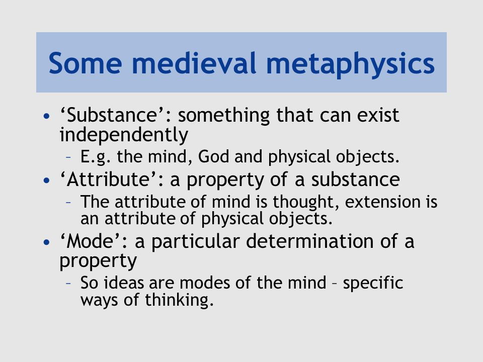 Some medieval metaphysics A substance has more reality than an attribute –A property cannot exist without a substance, and so is dependent on it –E.g.