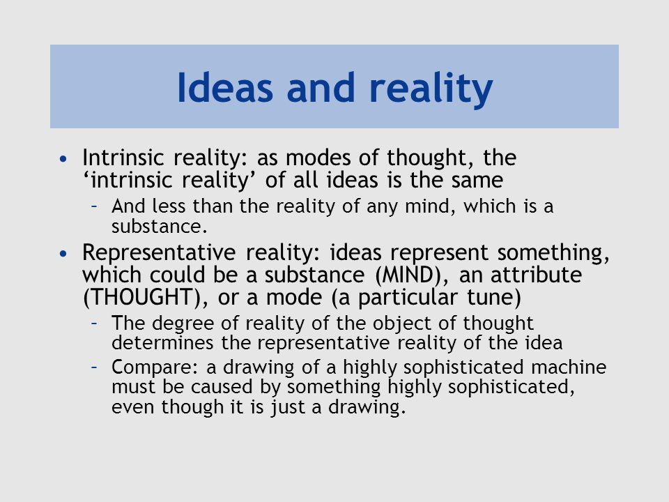 Ideas and reality Intrinsic reality: as modes of thought, the 'intrinsic reality' of all ideas is the same –And less than the reality of any mind, whi