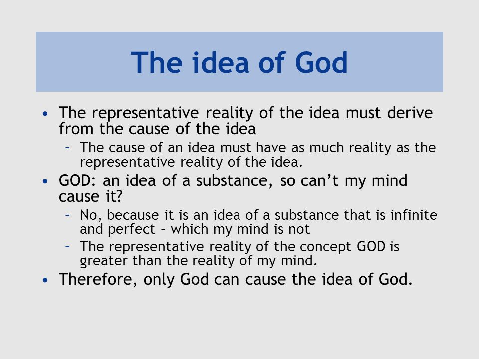 The idea of God The representative reality of the idea must derive from the cause of the idea –The cause of an idea must have as much reality as the representative reality of the idea.