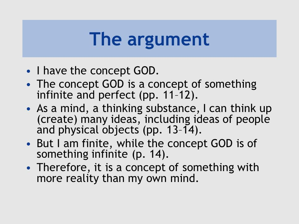 The argument I have the concept GOD. The concept GOD is a concept of something infinite and perfect (pp. 11–12). As a mind, a thinking substance, I ca