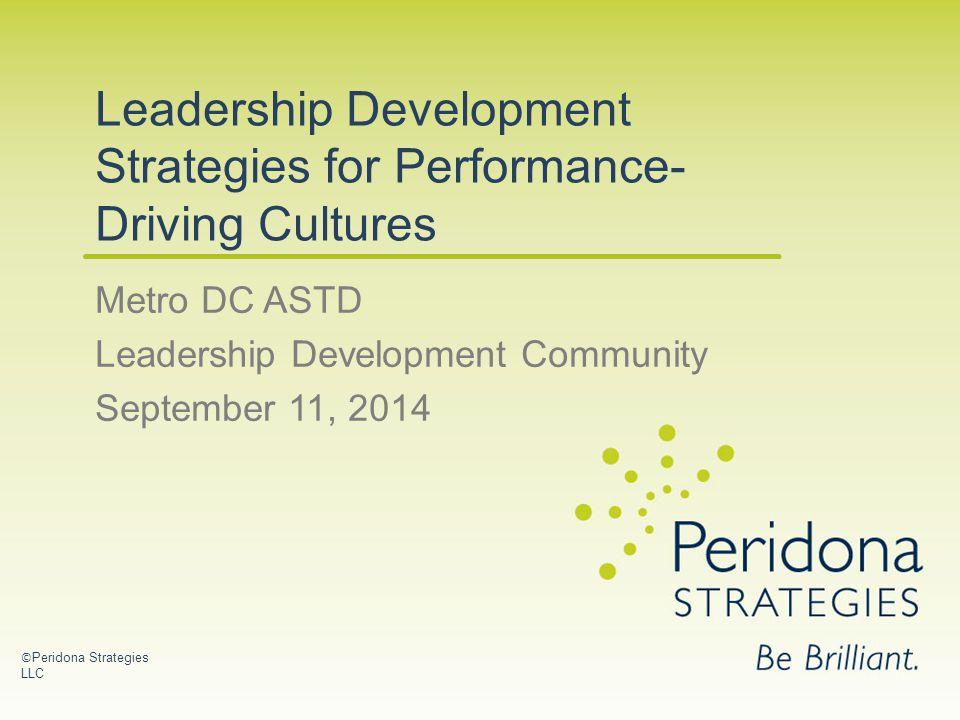 Leadership Development Strategies for Performance- Driving Cultures Metro DC ASTD Leadership Development Community September 11, 2014 © Peridona Strategies LLC