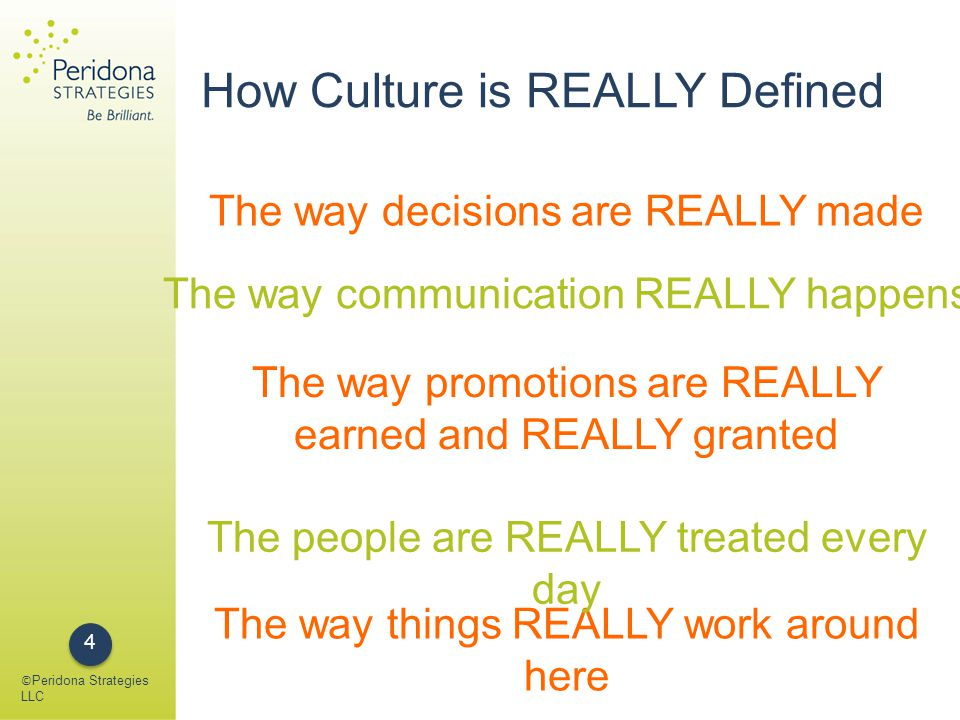 © Peridona Strategies LLC 5 The culture of a company is the place where people are front and center, where the richness and complexity of human beings resides, where your humanity shines through.