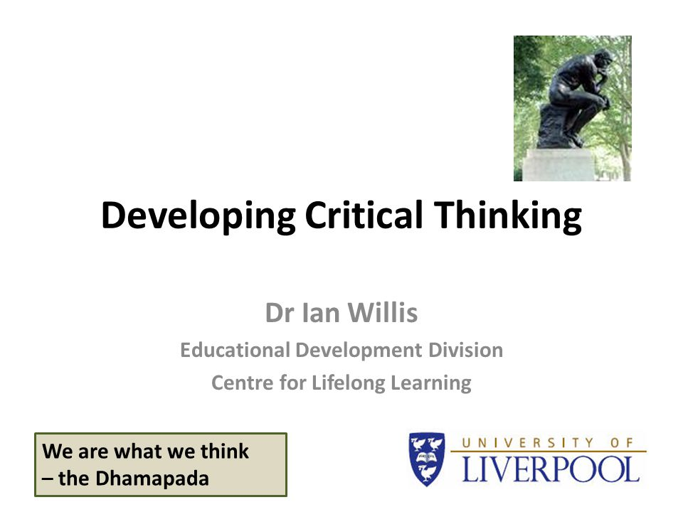 Developing Critical Thinking Dr Ian Willis Educational Development Division Centre for Lifelong Learning We are what we think – the Dhamapada