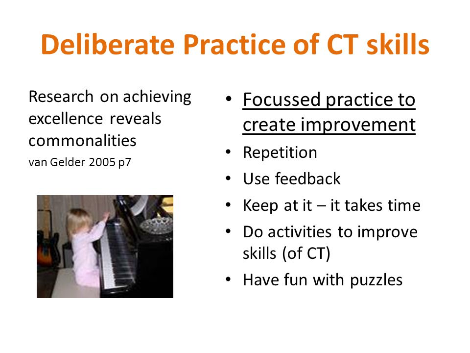 Deliberate Practice of CT skills Research on achieving excellence reveals commonalities van Gelder 2005 p7 Focussed practice to create improvement Repetition Use feedback Keep at it – it takes time Do activities to improve skills (of CT) Have fun with puzzles