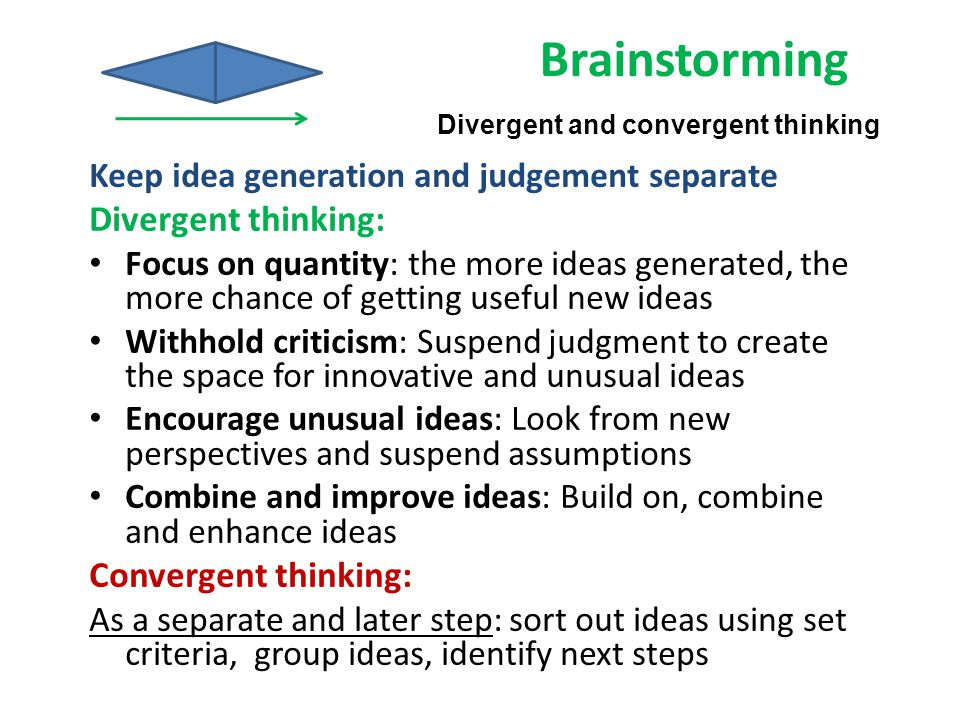Keep idea generation and judgement separate Divergent thinking: Focus on quantity: the more ideas generated, the more chance of getting useful new ide