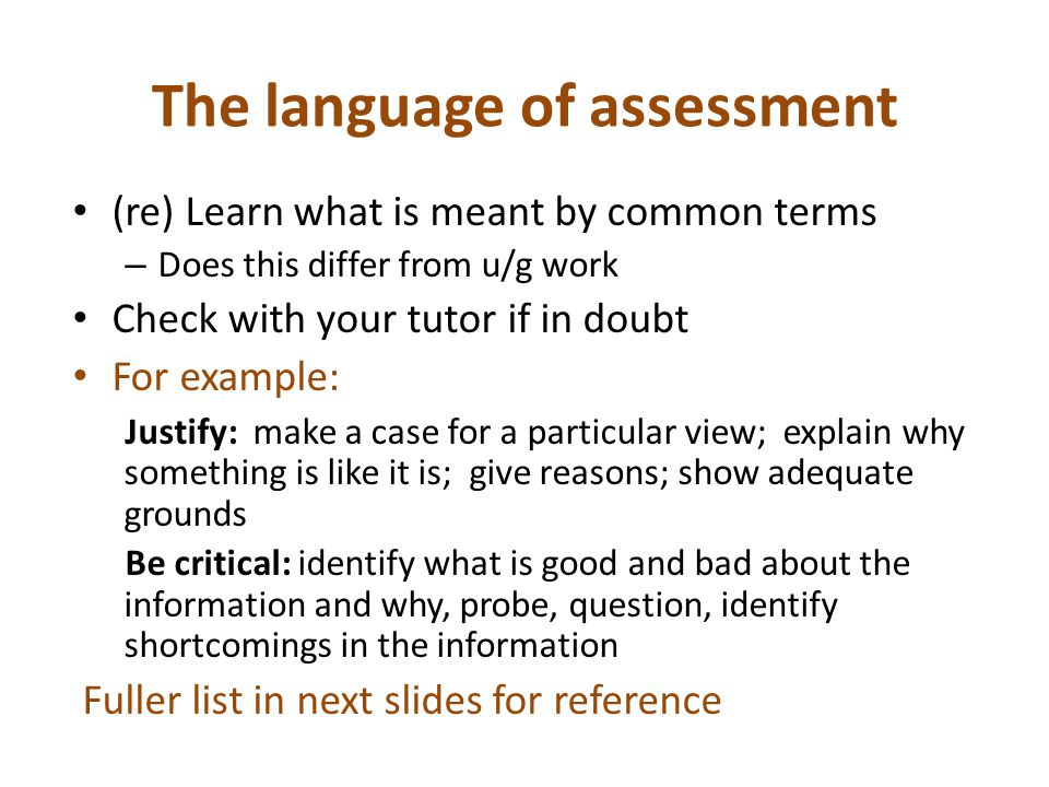 The language of assessment (re) Learn what is meant by common terms – Does this differ from u/g work Check with your tutor if in doubt For example: Justify: make a case for a particular view; explain why something is like it is; give reasons; show adequate grounds Be critical: identify what is good and bad about the information and why, probe, question, identify shortcomings in the information Fuller list in next slides for reference