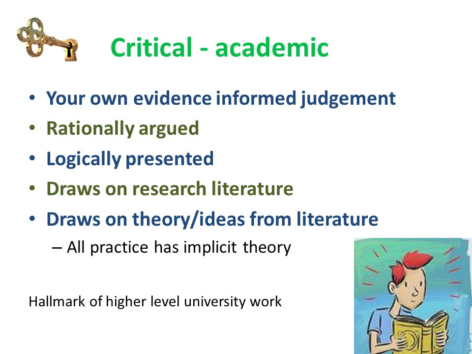 Critical - academic Your own evidence informed judgement Rationally argued Logically presented Draws on research literature Draws on theory/ideas from
