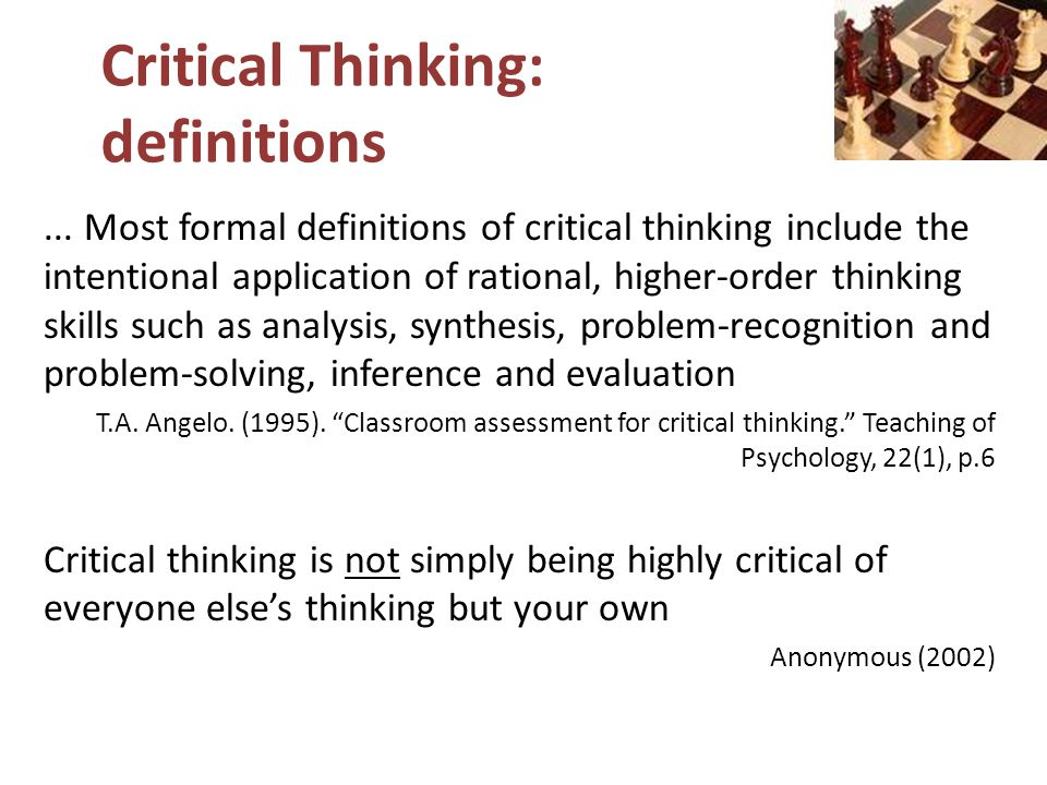Critical Thinking: definitions... Most formal definitions of critical thinking include the intentional application of rational, higher-order thinking