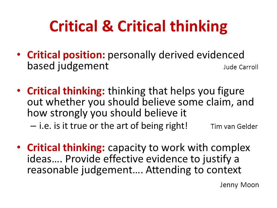 Critical & Critical thinking Critical position: personally derived evidenced based judgement Jude Carroll Critical thinking: thinking that helps you figure out whether you should believe some claim, and how strongly you should believe it – i.e.