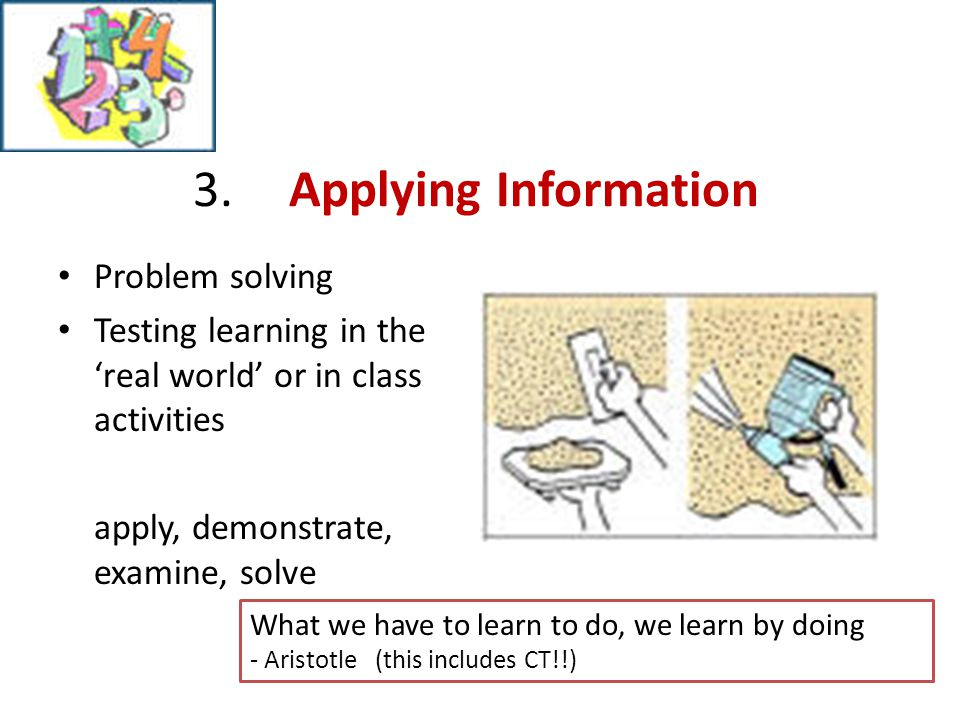 3.Applying Information Problem solving Testing learning in the 'real world' or in class activities apply, demonstrate, examine, solve What we have to