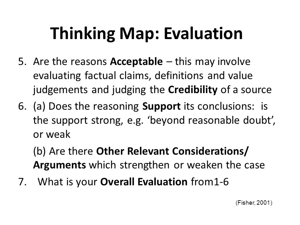 Thinking Map: Evaluation 5.Are the reasons Acceptable – this may involve evaluating factual claims, definitions and value judgements and judging the C