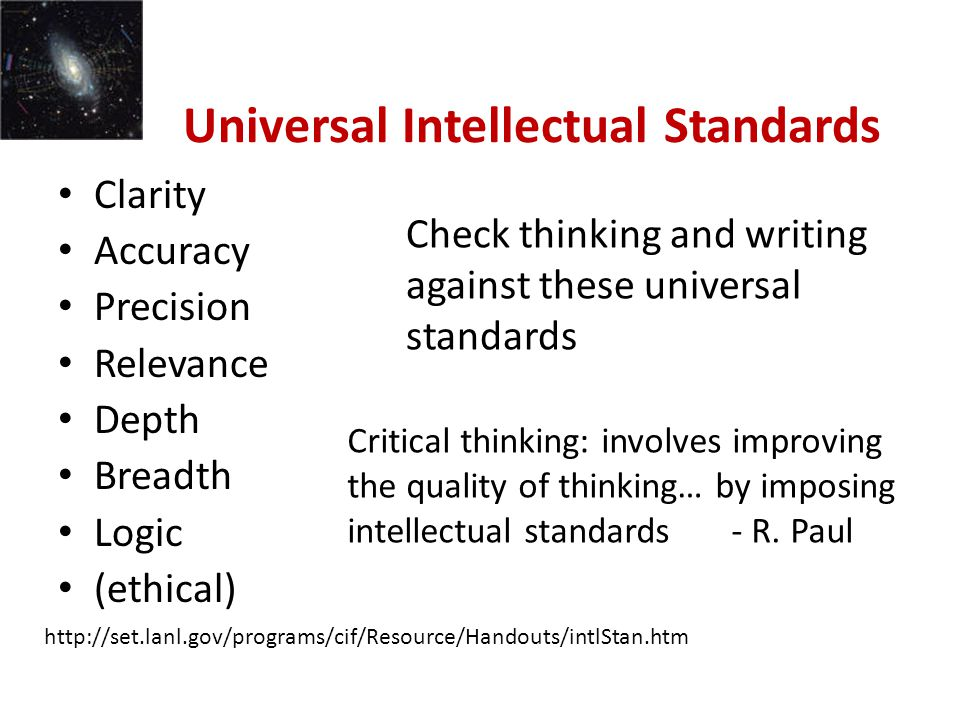 Universal Intellectual Standards Clarity Accuracy Precision Relevance Depth Breadth Logic (ethical) Check thinking and writing against these universal