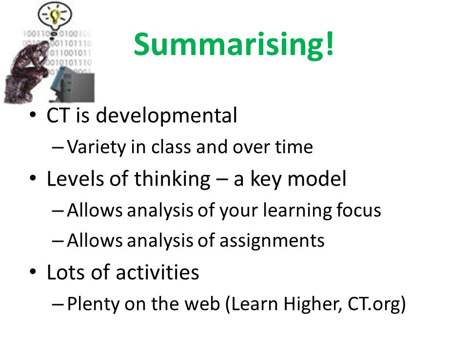 Summarising! CT is developmental – Variety in class and over time Levels of thinking – a key model – Allows analysis of your learning focus – Allows a