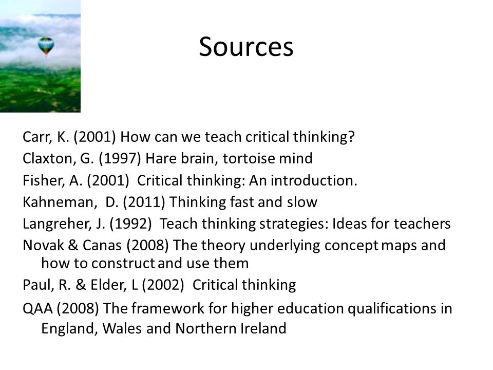 Sources Carr, K. (2001) How can we teach critical thinking? Claxton, G. (1997) Hare brain, tortoise mind Fisher, A. (2001) Critical thinking: An intro