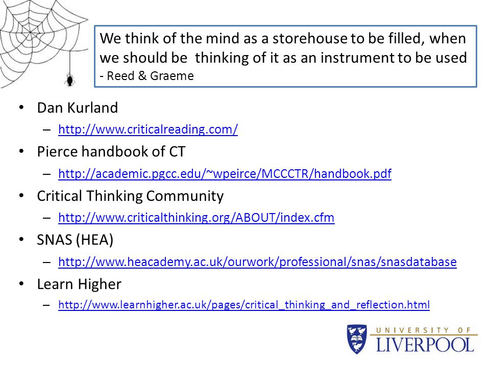 Useful Sites Dan Kurland – http://www.criticalreading.com/ http://www.criticalreading.com/ Pierce handbook of CT – http://academic.pgcc.edu/~wpeirce/MCCCTR/handbook.pdf http://academic.pgcc.edu/~wpeirce/MCCCTR/handbook.pdf Critical Thinking Community – http://www.criticalthinking.org/ABOUT/index.cfm http://www.criticalthinking.org/ABOUT/index.cfm SNAS (HEA) – http://www.heacademy.ac.uk/ourwork/professional/snas/snasdatabase http://www.heacademy.ac.uk/ourwork/professional/snas/snasdatabase Learn Higher – http://www.learnhigher.ac.uk/pages/critical_thinking_and_reflection.html http://www.learnhigher.ac.uk/pages/critical_thinking_and_reflection.html We think of the mind as a storehouse to be filled, when we should be thinking of it as an instrument to be used - Reed & Graeme