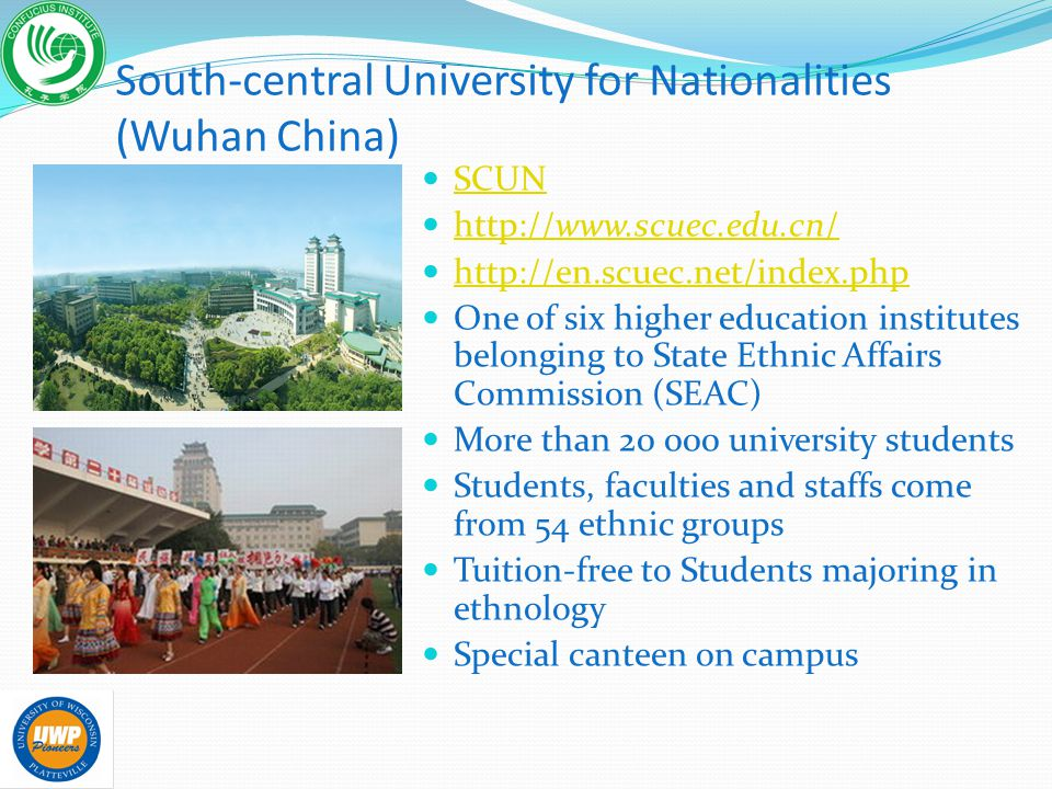 South-central University for Nationalities (Wuhan China) SCUN http://www.scuec.edu.cn/ http://www.scuec.edu.cn/ http://en.scuec.net/index.php One of six higher education institutes belonging to State Ethnic Affairs Commission (SEAC) More than 20 000 university students Students, faculties and staffs come from 54 ethnic groups Tuition-free to Students majoring in ethnology Special canteen on campus
