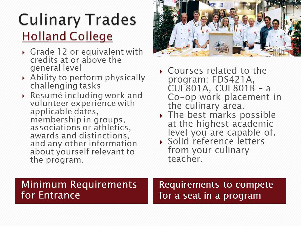 Minimum Requirements for Entrance  Grade 12 or equivalent with credits at or above the general level  Ability to perform physically challenging tasks  Resumé including work and volunteer experience with applicable dates, membership in groups, associations or athletics, awards and distinctions, and any other information about yourself relevant to the program.