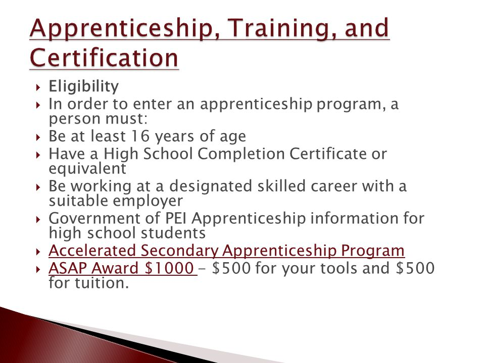  Eligibility  In order to enter an apprenticeship program, a person must:  Be at least 16 years of age  Have a High School Completion Certificate or equivalent  Be working at a designated skilled career with a suitable employer  Government of PEI Apprenticeship information for high school students  Accelerated Secondary Apprenticeship Program Accelerated Secondary Apprenticeship Program  ASAP Award $1000 - $500 for your tools and $500 for tuition.