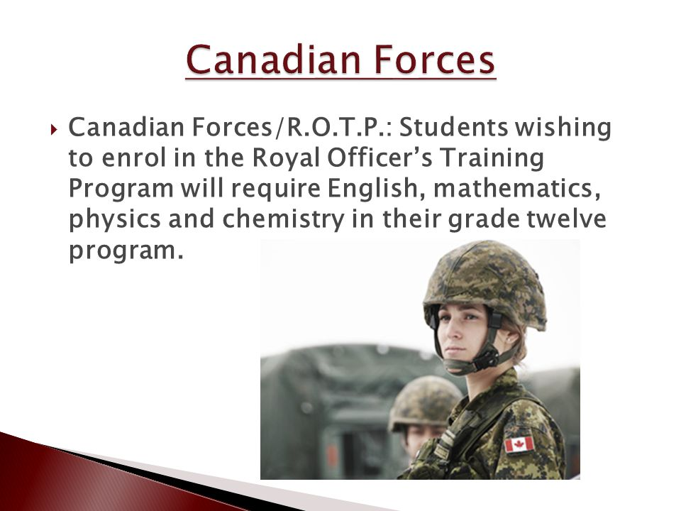  Canadian Forces/R.O.T.P.: Students wishing to enrol in the Royal Officer's Training Program will require English, mathematics, physics and chemistry in their grade twelve program.