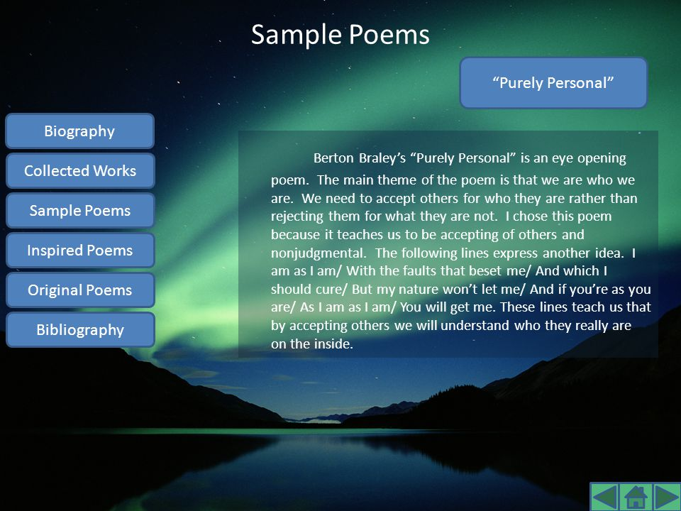 """Sample Poems Berton Braley's """"Purely Personal"""" is an eye opening poem. The main theme of the poem is that we are who we are. We need to accept others"""