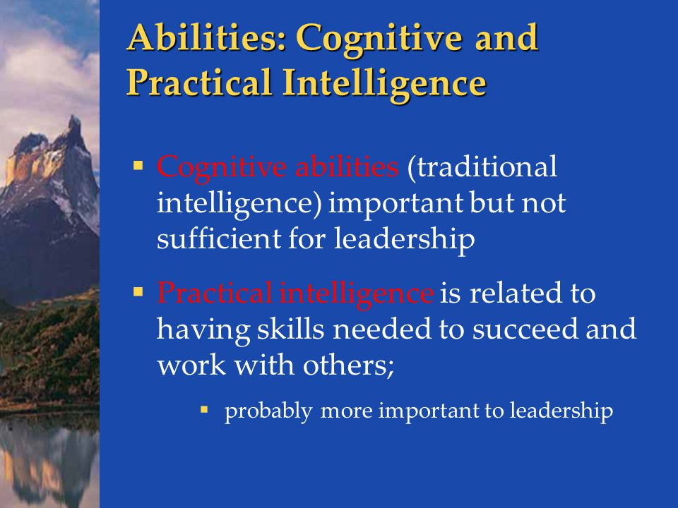 Abilities: Cognitive and Practical Intelligence  Cognitive abilities (traditional intelligence) important but not sufficient for leadership  Practical intelligence is related to having skills needed to succeed and work with others;  probably more important to leadership
