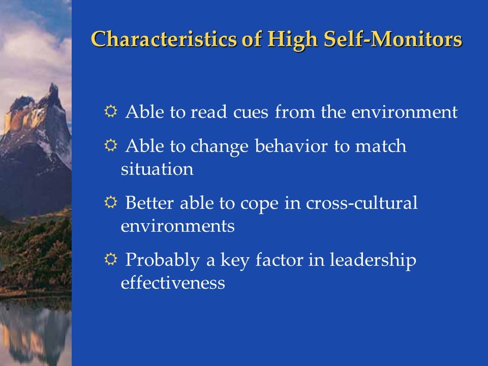 Characteristics of High Self-Monitors  Able to read cues from the environment  Able to change behavior to match situation  Better able to cope in cross-cultural environments  Probably a key factor in leadership effectiveness