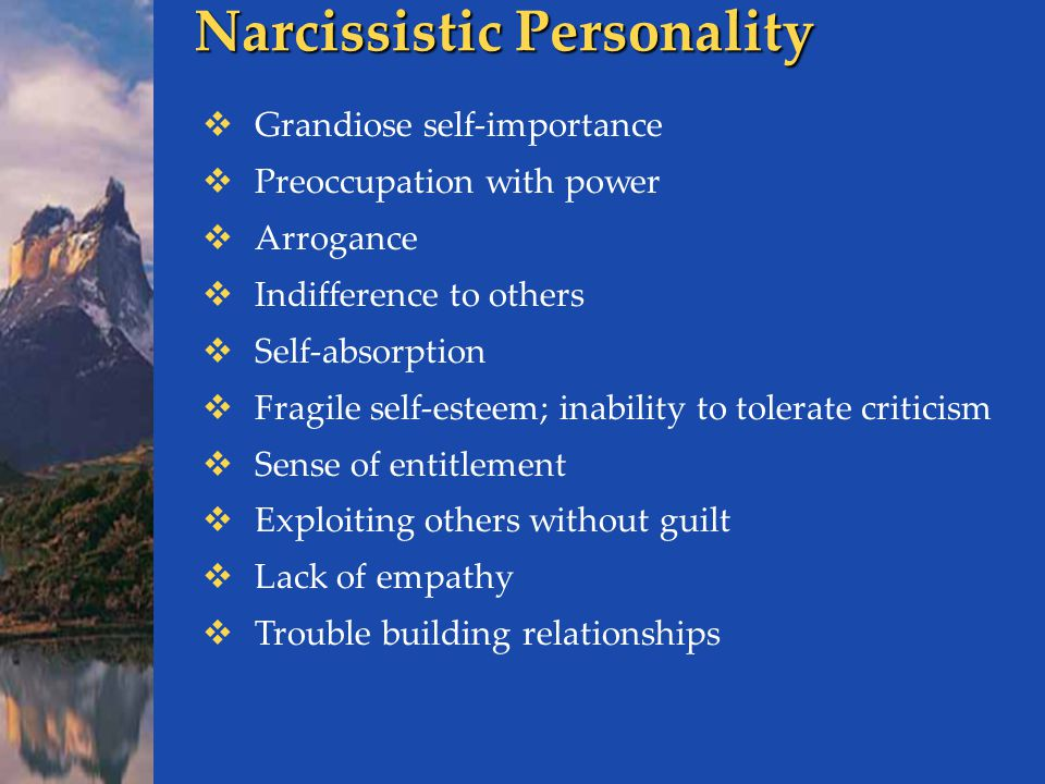 Narcissistic Personality  Grandiose self-importance  Preoccupation with power  Arrogance  Indifference to others  Self-absorption  Fragile self-esteem; inability to tolerate criticism  Sense of entitlement  Exploiting others without guilt  Lack of empathy  Trouble building relationships