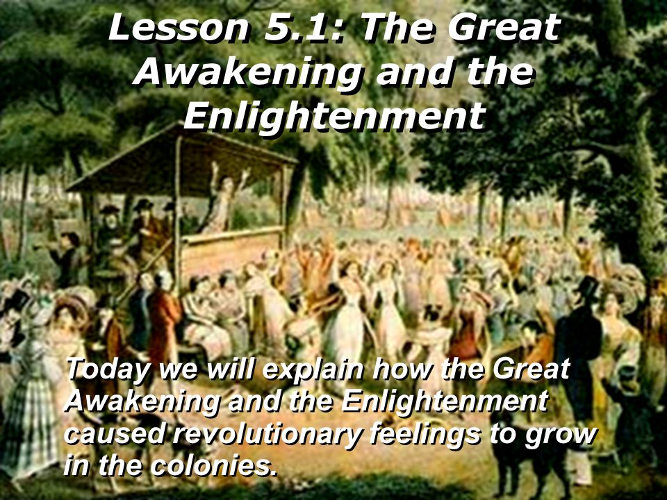 Lesson 5.1: The Great Awakening and the Enlightenment Today we will explain how the Great Awakening and the Enlightenment caused revolutionary feeling