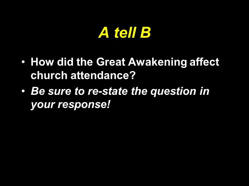 A tell B How did the Great Awakening affect church attendance? Be sure to re-state the question in your response!