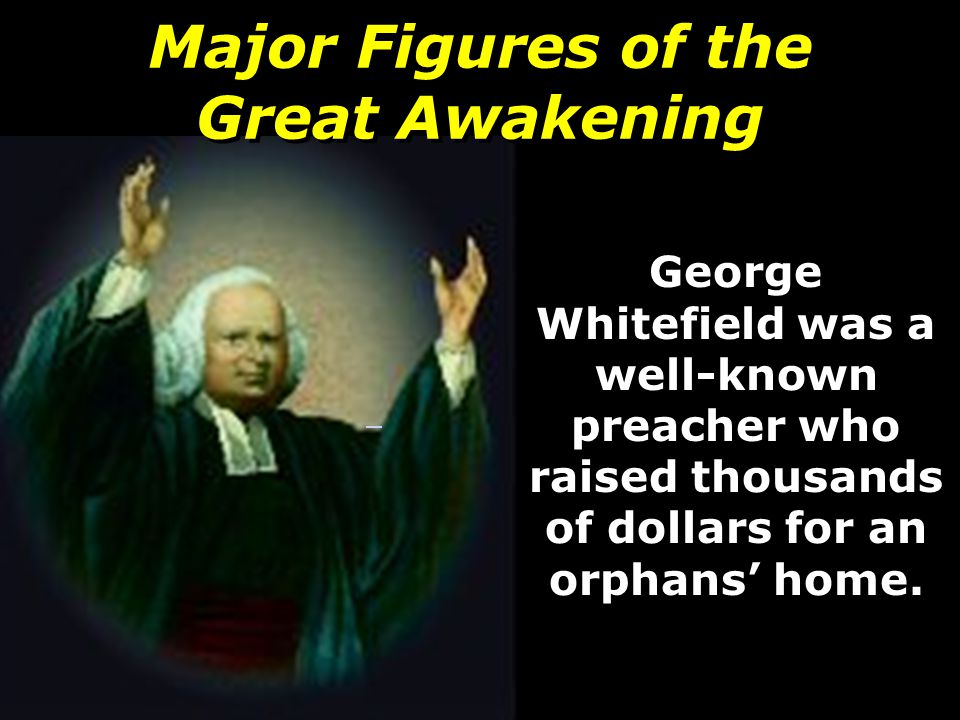 Major Figures of the Great Awakening George Whitefield was a well-known preacher who raised thousands of dollars for an orphans' home.