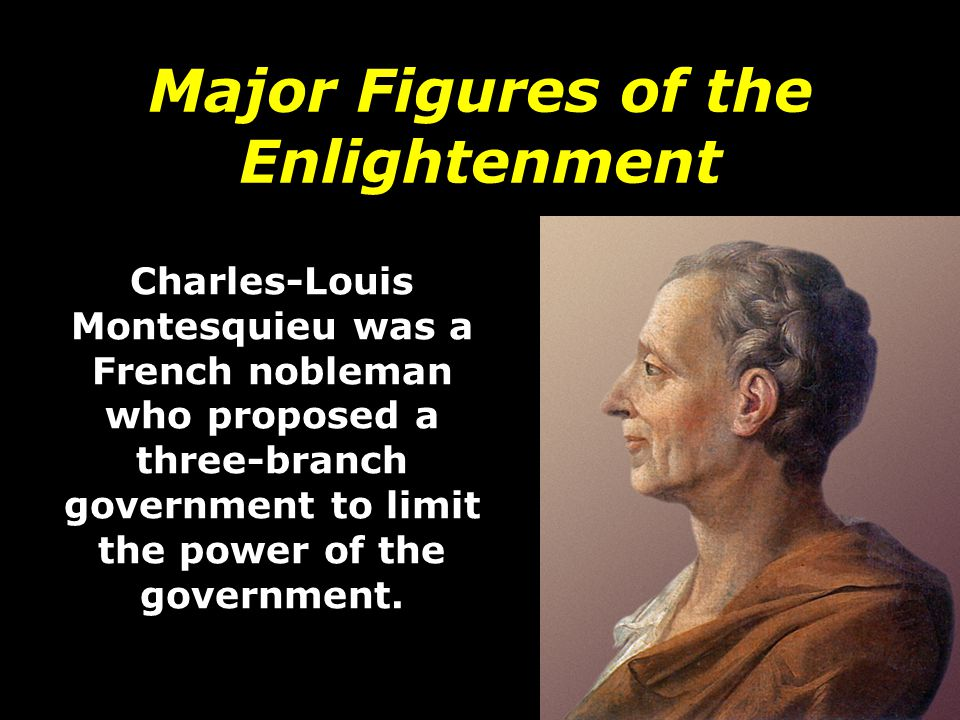 Major Figures of the Enlightenment Charles-Louis Montesquieu was a French nobleman who proposed a three-branch government to limit the power of the go