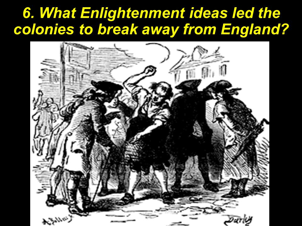 6. What Enlightenment ideas led the colonies to break away from England