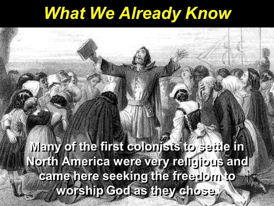 What We Already Know Many of the first colonists to settle in North America were very religious and came here seeking the freedom to worship God as they chose.