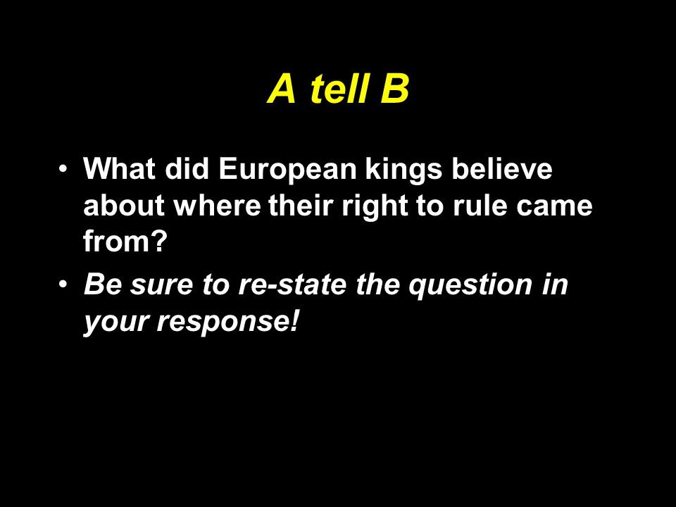 A tell B What did European kings believe about where their right to rule came from? Be sure to re-state the question in your response!