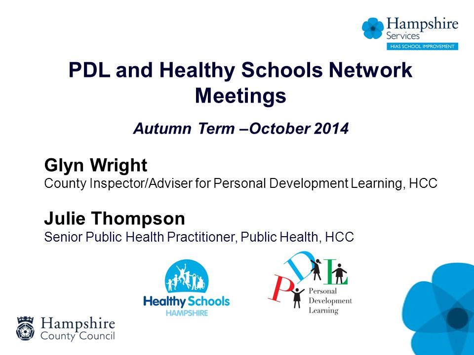 PDL and Healthy Schools Network Meetings Autumn Term –October 2014 Glyn Wright County Inspector/Adviser for Personal Development Learning, HCC Julie T