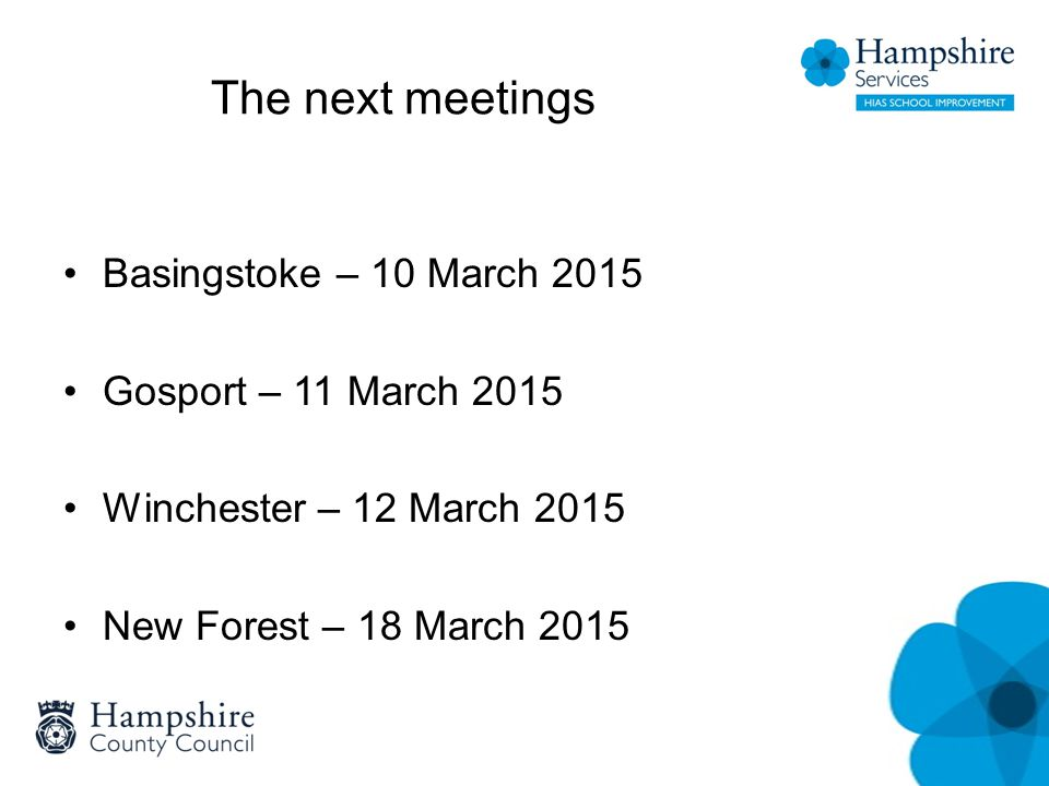The next meetings Basingstoke – 10 March 2015 Gosport – 11 March 2015 Winchester – 12 March 2015 New Forest – 18 March 2015