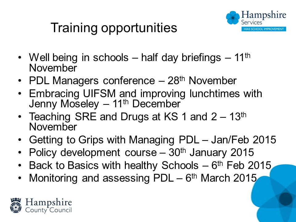 Training opportunities Well being in schools – half day briefings – 11 th November PDL Managers conference – 28 th November Embracing UIFSM and improving lunchtimes with Jenny Moseley – 11 th December Teaching SRE and Drugs at KS 1 and 2 – 13 th November Getting to Grips with Managing PDL – Jan/Feb 2015 Policy development course – 30 th January 2015 Back to Basics with healthy Schools – 6 th Feb 2015 Monitoring and assessing PDL – 6 th March 2015
