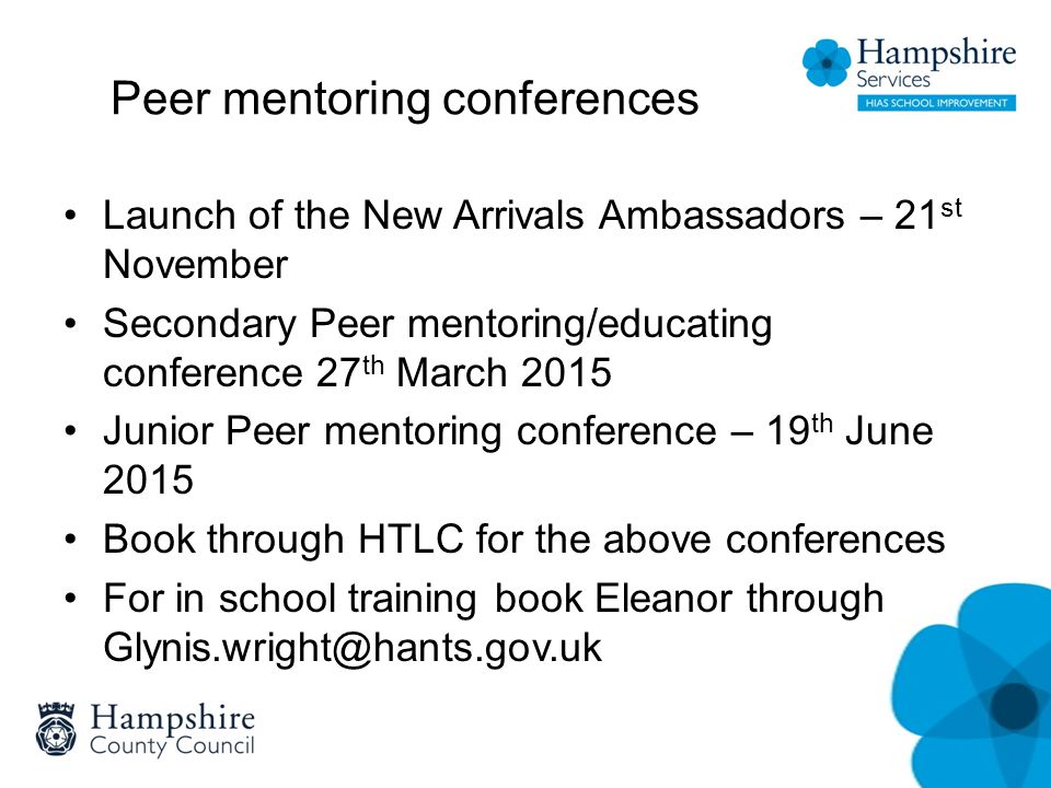 Peer mentoring conferences Launch of the New Arrivals Ambassadors – 21 st November Secondary Peer mentoring/educating conference 27 th March 2015 Juni