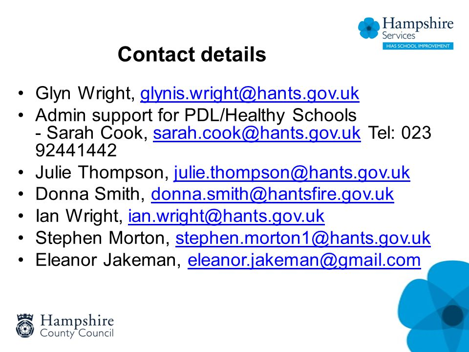 Contact details Glyn Wright, glynis.wright@hants.gov.ukglynis.wright@hants.gov.uk Admin support for PDL/Healthy Schools - Sarah Cook, sarah.cook@hants