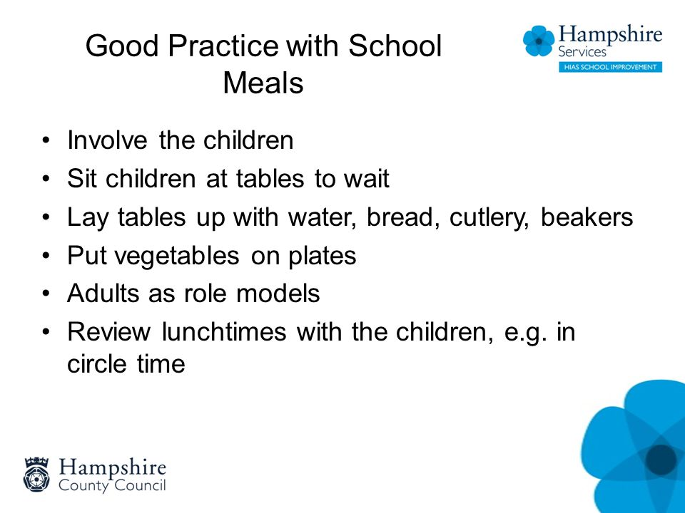 Good Practice with School Meals Involve the children Sit children at tables to wait Lay tables up with water, bread, cutlery, beakers Put vegetables on plates Adults as role models Review lunchtimes with the children, e.g.