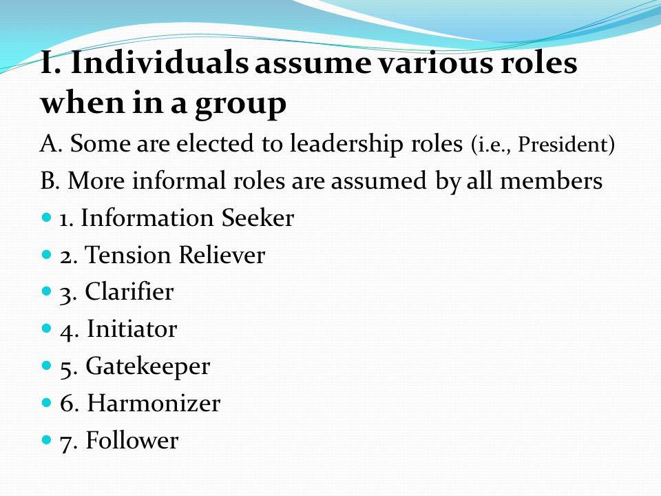 I. Individuals assume various roles when in a group A.