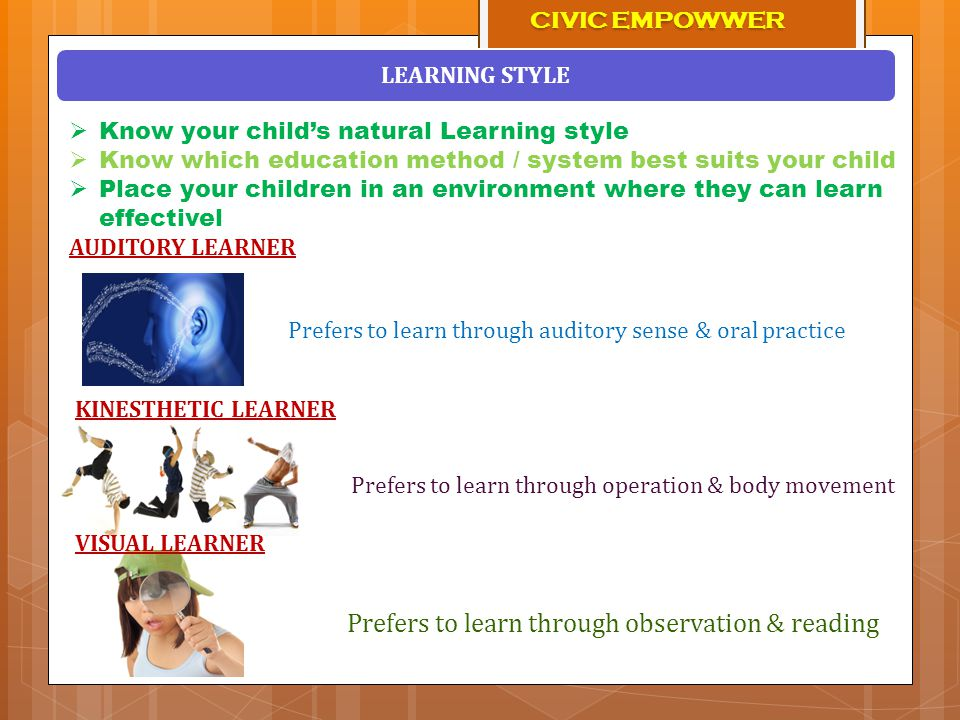  Know your child's natural Learning style  Know which education method / system best suits your child  Place your children in an environment where they can learn effectivel LEARNING STYLE Prefers to learn through auditory sense & oral practice Prefers to learn through operation & body movement Prefers to learn through observation & reading AUDITORY LEARNER KINESTHETIC LEARNER VISUAL LEARNER CIVIC EMPOWWER