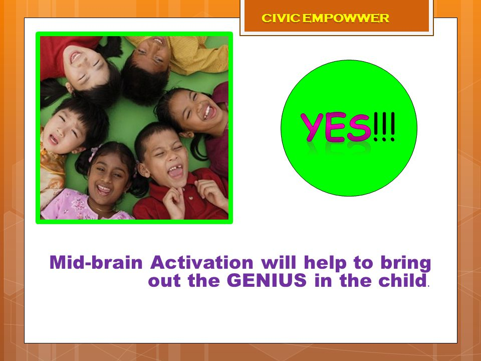 Mid-brain Activation will help to bring out the GENIUS in the child. CIVIC EMPOWWER