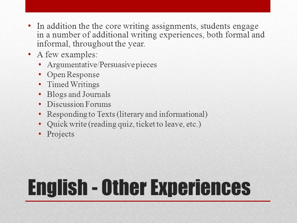 English - Other Experiences In addition the the core writing assignments, students engage in a number of additional writing experiences, both formal and informal, throughout the year.